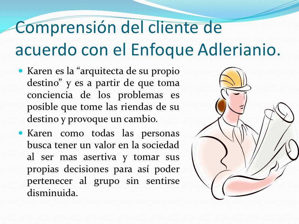 Comprensión del cliente de acuerdo con el Enfoque Adlerianio. Karen es la arquitecta de su propio destino y es a partir de que toma conciencia de los