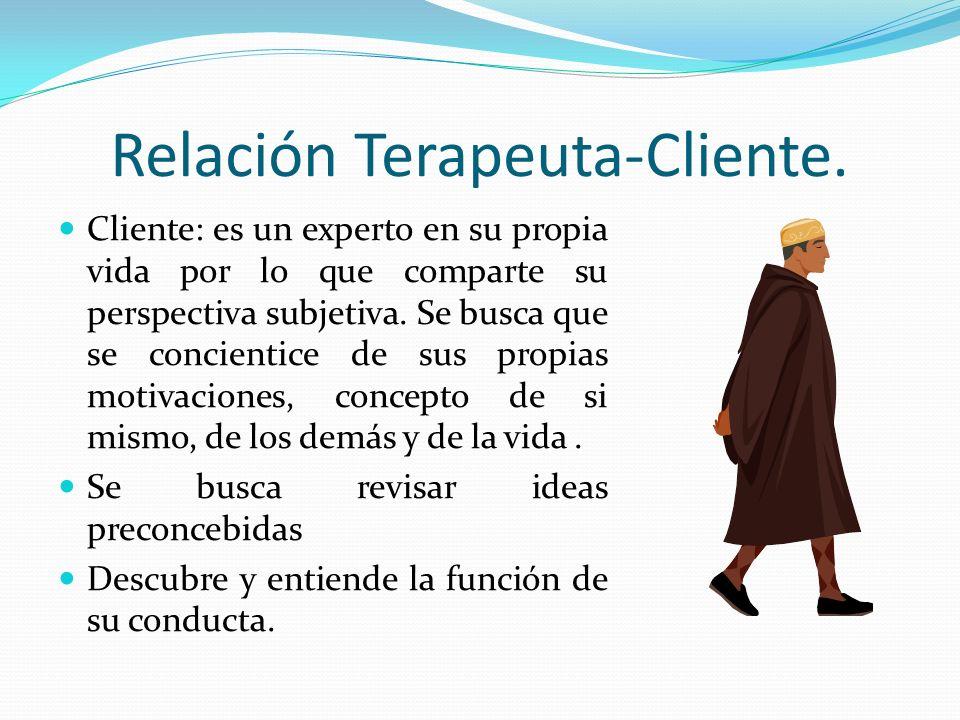 Relación Terapeuta-Cliente. Cliente: es un experto en su propia vida por lo que comparte su perspectiva subjetiva. Se busca que se concientice de sus