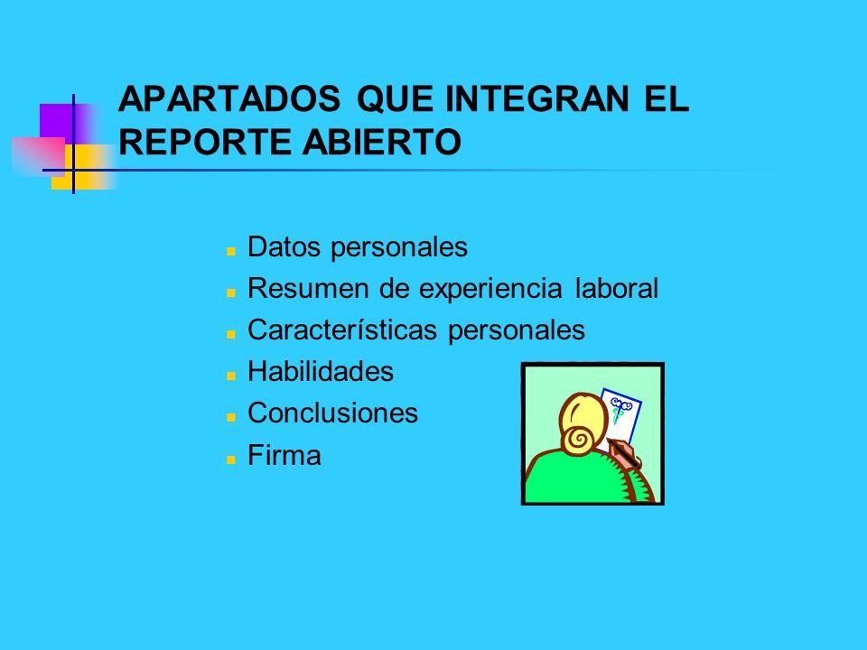 APARTADOS QUE INTEGRAN EL REPORTE ABIERTO Datos personales Resumen de experiencia laboral Características personales Habilidades Conclusiones Firma