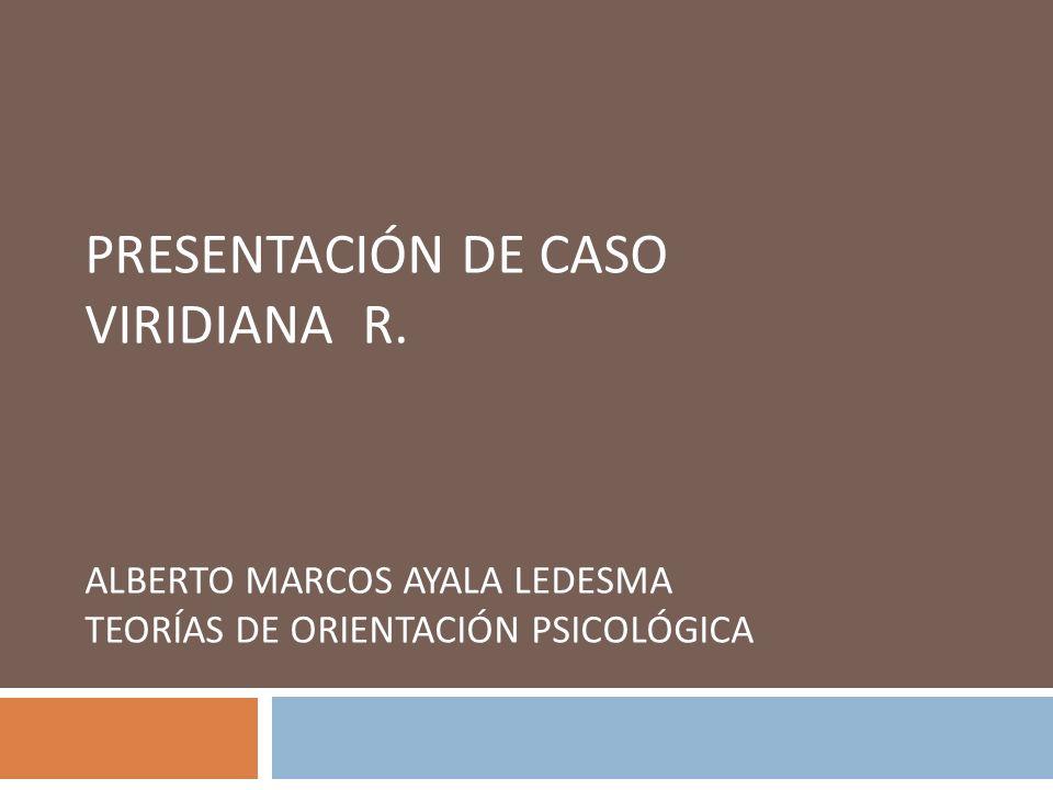 PRESENTACIÓN DE CASO VIRIDIANA R. ALBERTO MARCOS AYALA LEDESMA TEORÍAS DE ORIENTACIÓN PSICOLÓGICA