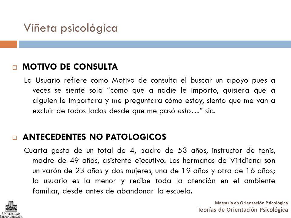 Maestría en Orientación Psicológica Teorías de Orientación Psicológica Viñeta psicológica MOTIVO DE CONSULTA La Usuario refiere como Motivo de consult