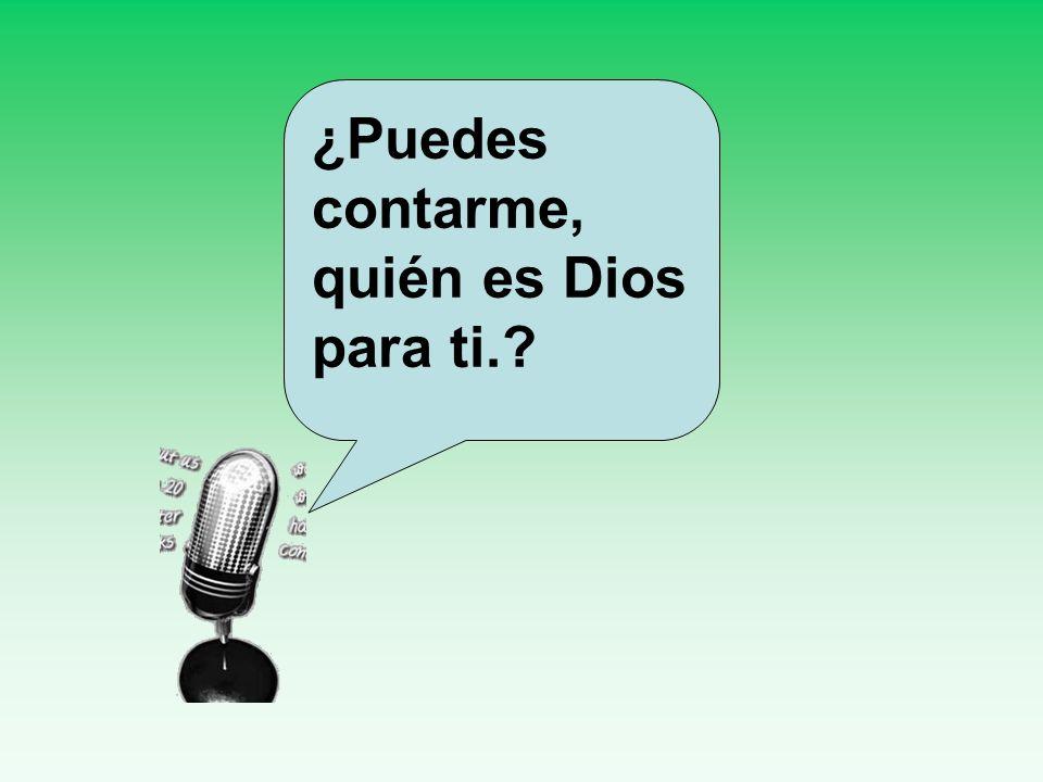 ¿Puedes contarme, quién es Dios para ti.?