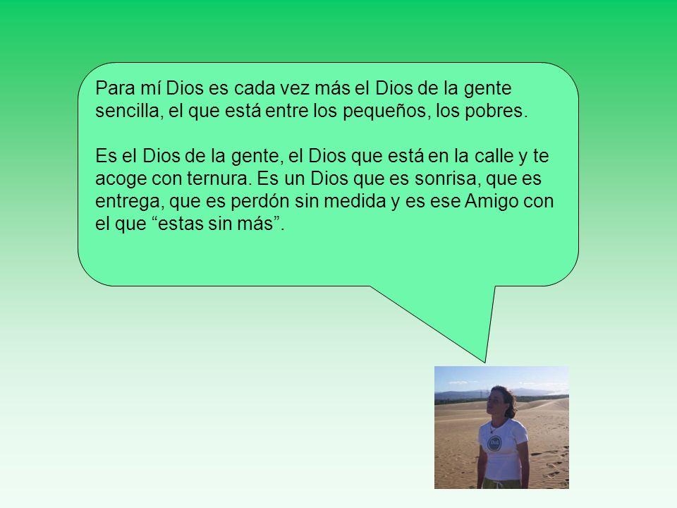 Para mí Dios es cada vez más el Dios de la gente sencilla, el que está entre los pequeños, los pobres. Es el Dios de la gente, el Dios que está en la