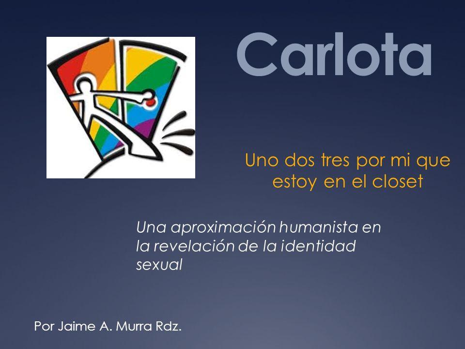 Carlota Uno dos tres por mi que estoy en el closet Una aproximación humanista en la revelación de la identidad sexual Por Jaime A. Murra Rdz.