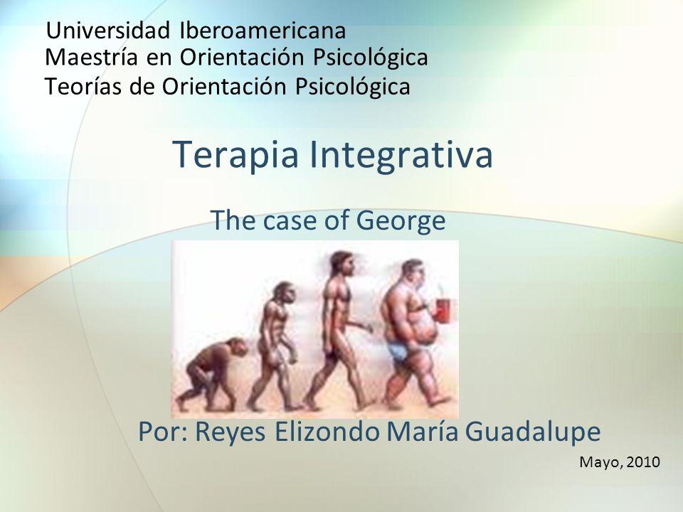 Terapia Integrativa The case of George Por: Reyes Elizondo María Guadalupe Mayo, 2010 Universidad Iberoamericana Maestría en Orientación Psicológica T