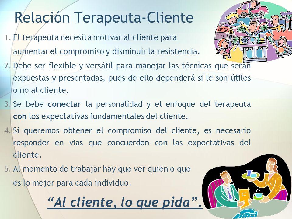 Relación Terapeuta-Cliente 1.El terapeuta necesita motivar al cliente para aumentar el compromiso y disminuir la resistencia. 2.Debe ser flexible y ve