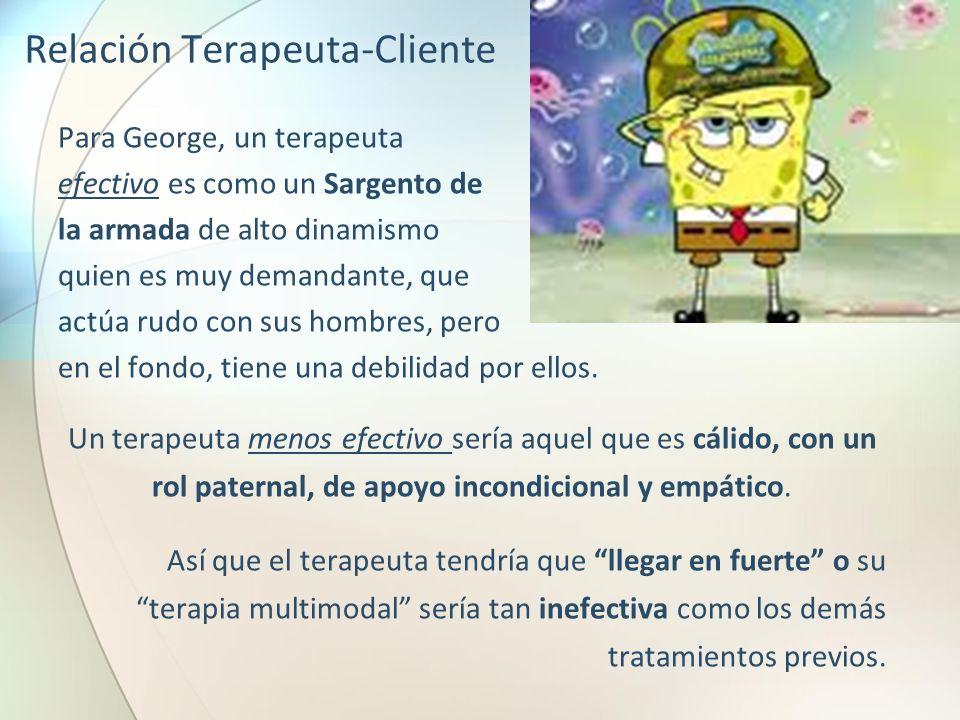 Relación Terapeuta-Cliente Para George, un terapeuta efectivo es como un Sargento de la armada de alto dinamismo quien es muy demandante, que actúa ru