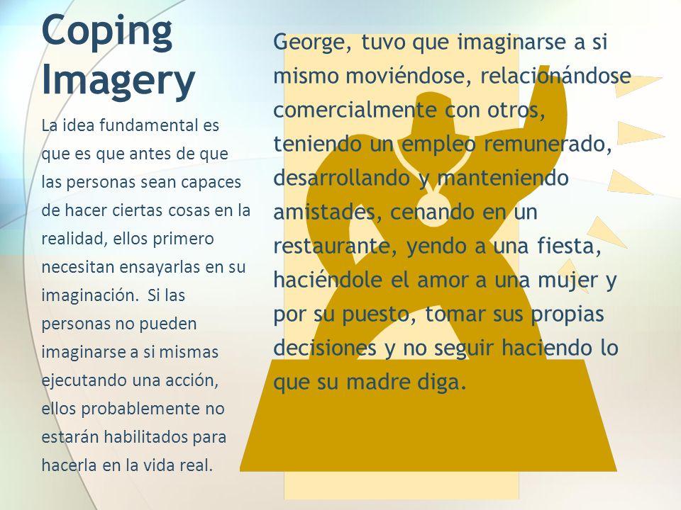 Coping Imagery George, tuvo que imaginarse a si mismo moviéndose, relacionándose comercialmente con otros, teniendo un empleo remunerado, desarrolland