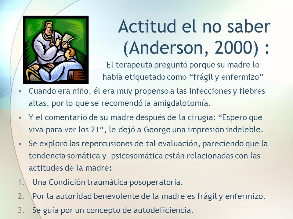 Actitud el no saber (Anderson, 2000) : El terapeuta preguntó porque su madre lo había etiquetado como frágil y enfermizo Cuando era niño, él era muy p