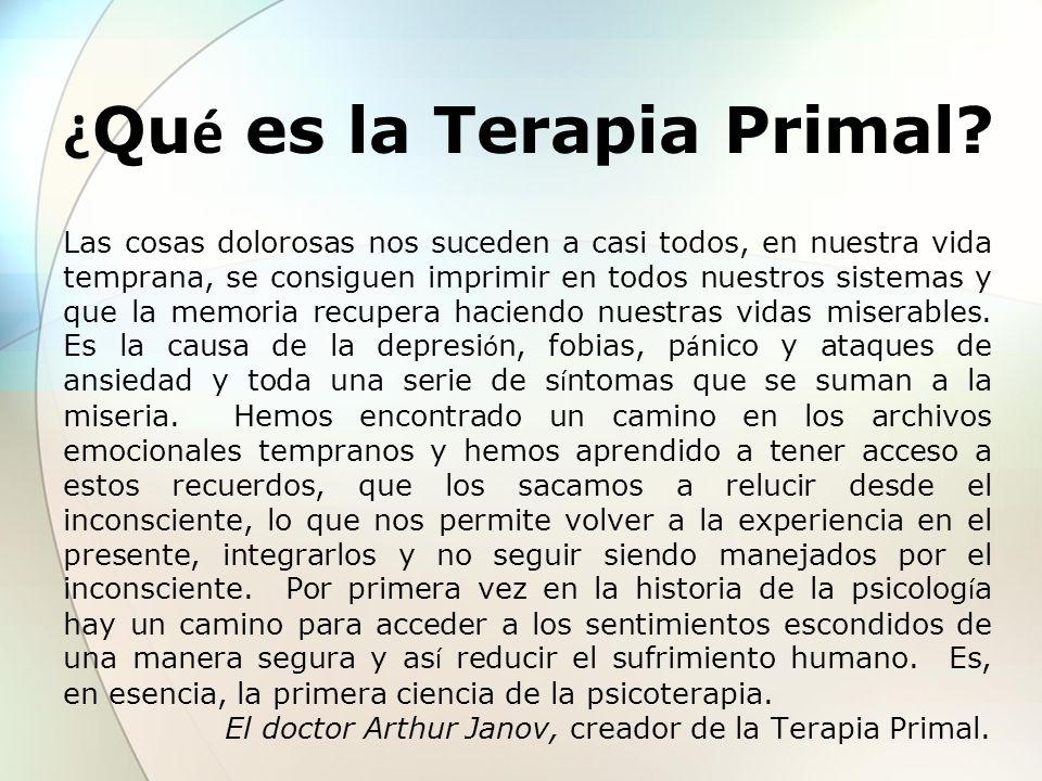¿ Qu é es la Terapia Primal? Las cosas dolorosas nos suceden a casi todos, en nuestra vida temprana, se consiguen imprimir en todos nuestros sistemas