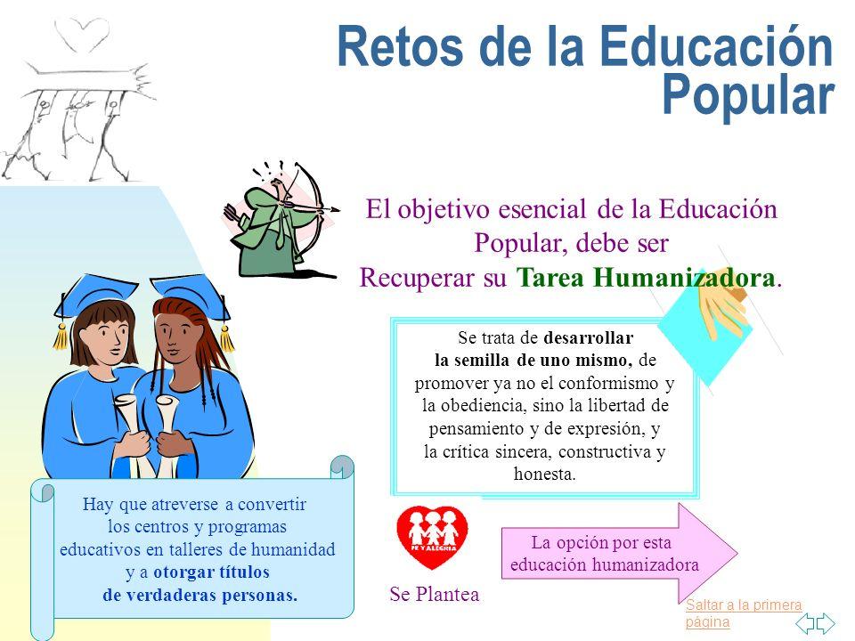 Saltar a la primera página Retos de la Educación Popular El objetivo esencial de la Educación Popular, debe ser Recuperar su Tarea Humanizadora. Se tr