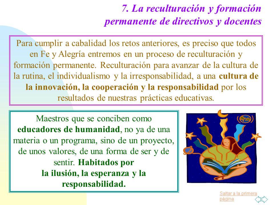 Saltar a la primera página 7. La reculturación y formación permanente de directivos y docentes Para cumplir a cabalidad los retos anteriores, es preci