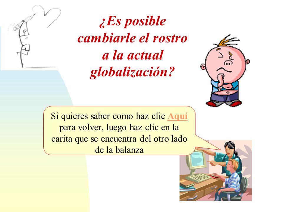 Saltar a la primera página ¿Es posible cambiarle el rostro a la actual globalización? Si quieres saber como haz clic Aquí para volver, luego haz clic