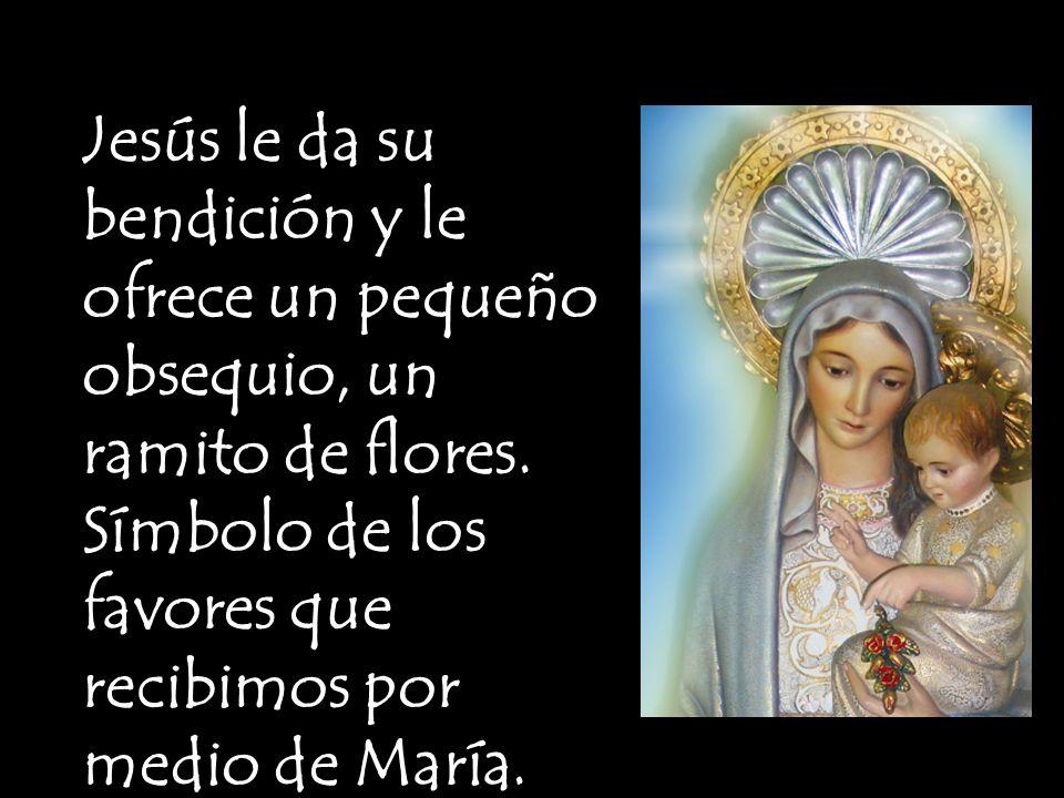 Jesús le da su bendición y le ofrece un pequeño obsequio, un ramito de flores. Símbolo de los favores que recibimos por medio de María.