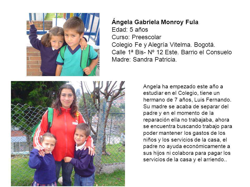 Ángela Gabriela Monroy Fula Edad: 5 años Curso: Preescolar Colegio Fe y Alegría Vitelma. Bogotá. Calle 1ª Bis- Nº 12 Este. Barrio el Consuelo Madre: S