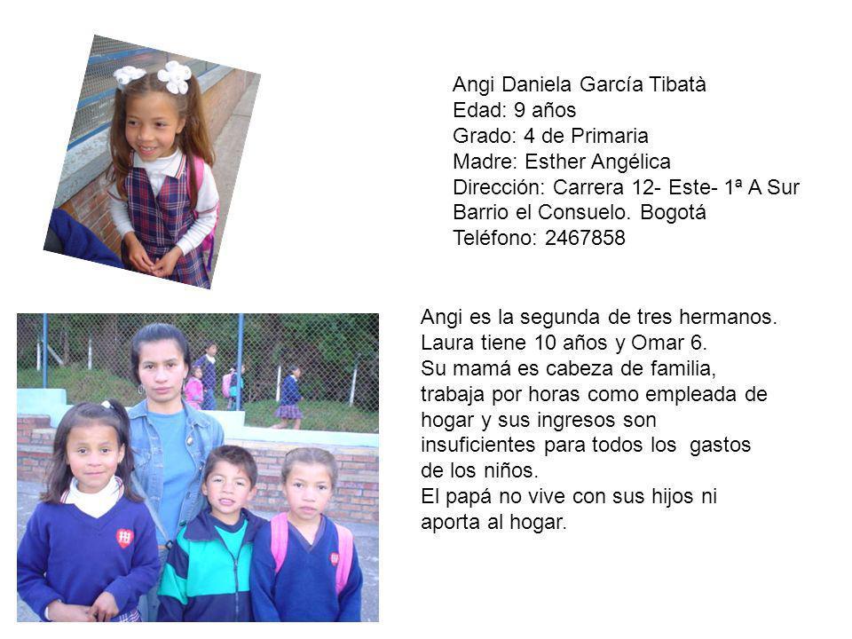 Angi Daniela García Tibatà Edad: 9 años Grado: 4 de Primaria Madre: Esther Angélica Dirección: Carrera 12- Este- 1ª A Sur Barrio el Consuelo. Bogotá T
