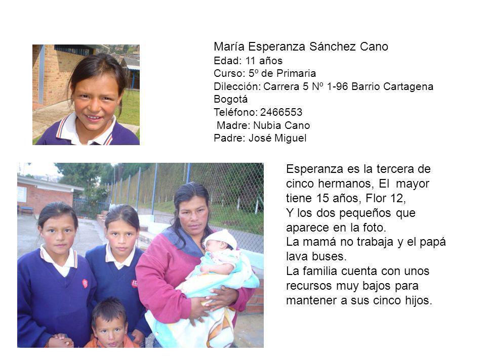 María Esperanza Sánchez Cano Edad: 11 años Curso: 5º de Primaria Dilección: Carrera 5 Nº 1-96 Barrio Cartagena Bogotá Teléfono: 2466553 Madre: Nubia C