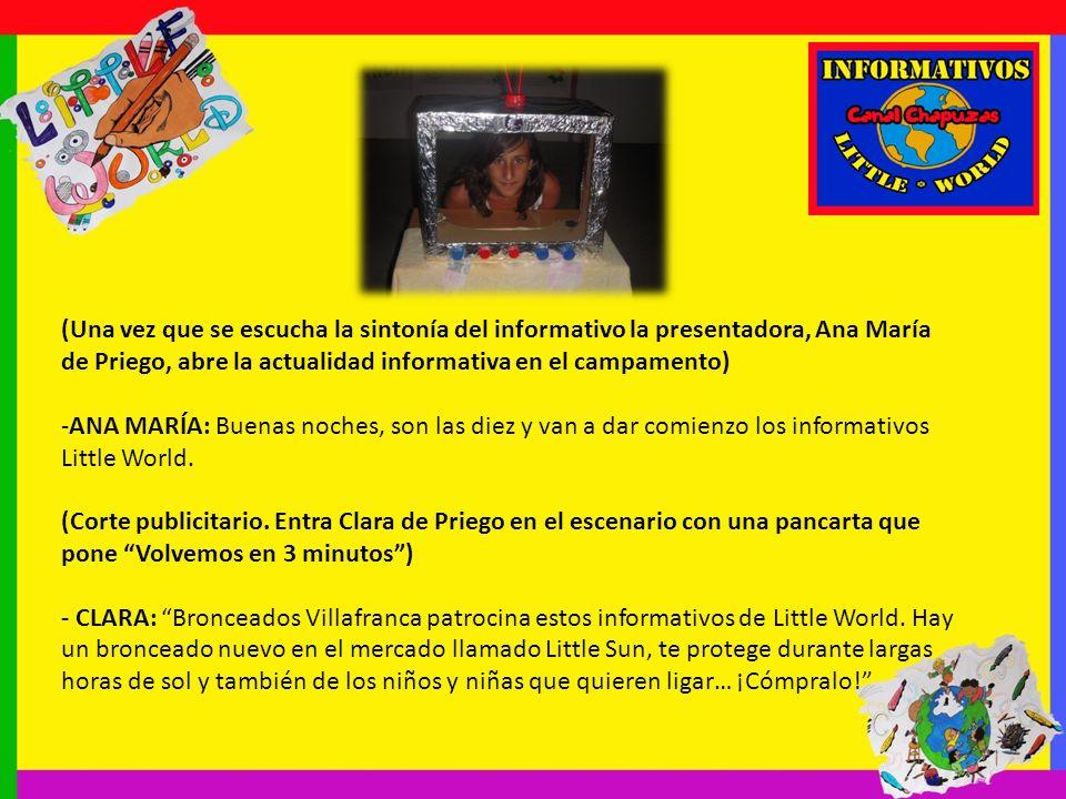 (Una vez que se escucha la sintonía del informativo la presentadora, Ana María de Priego, abre la actualidad informativa en el campamento) -ANA MARÍA: Buenas noches, son las diez y van a dar comienzo los informativos Little World.