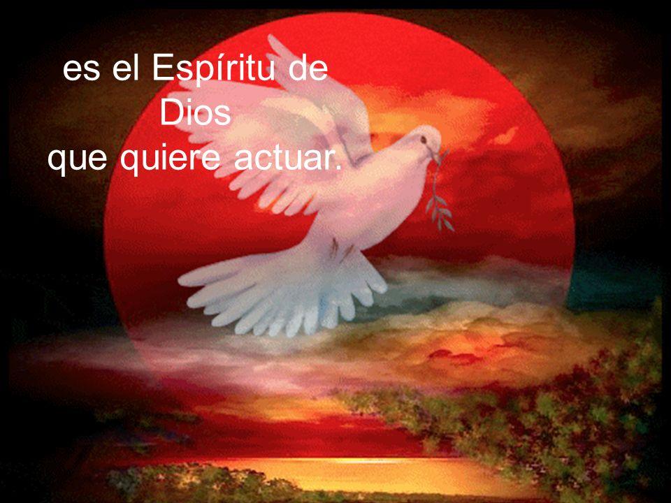 es el Espíritu de Dios que quiere actuar.