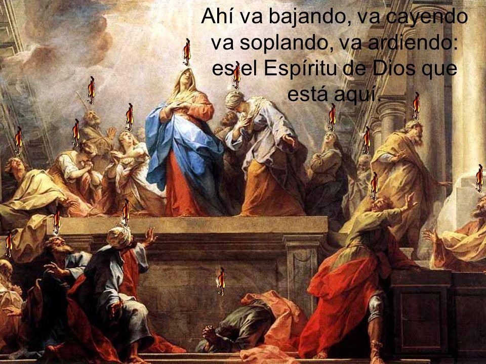 Ahí va bajando, va cayendo va soplando, va ardiendo: es el Espíritu de Dios que está aquí.