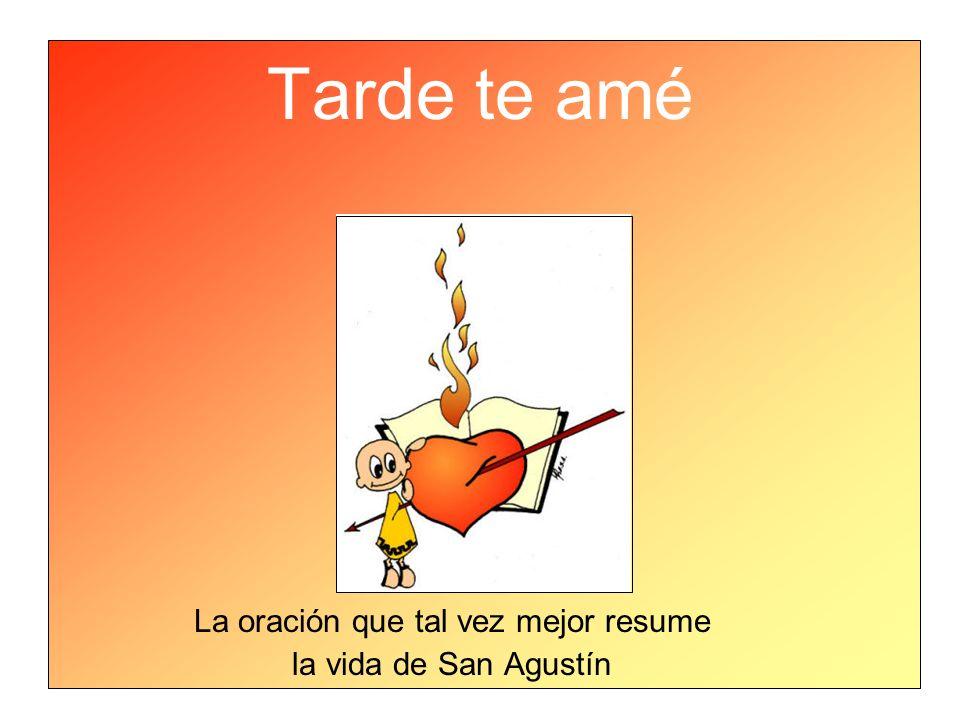 Tarde te amé La oración que tal vez mejor resume la vida de San Agustín