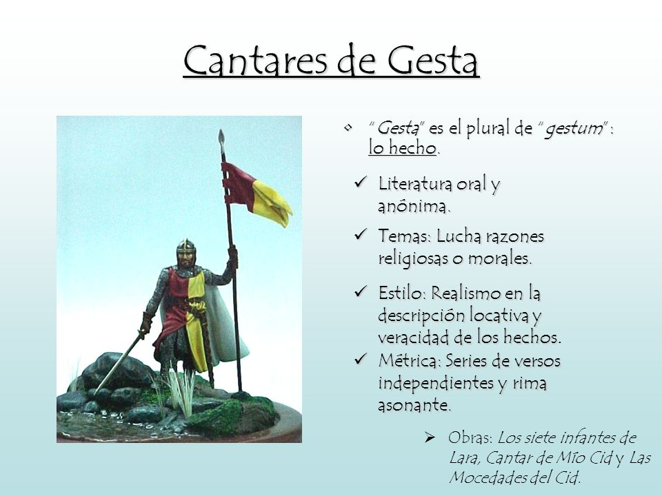 Cantares de Gesta Gesta es el plural de gestum: lo hecho. Literatura oral y anónima. Temas: Lucha razones religiosas o morales. Estilo: Realismo en la