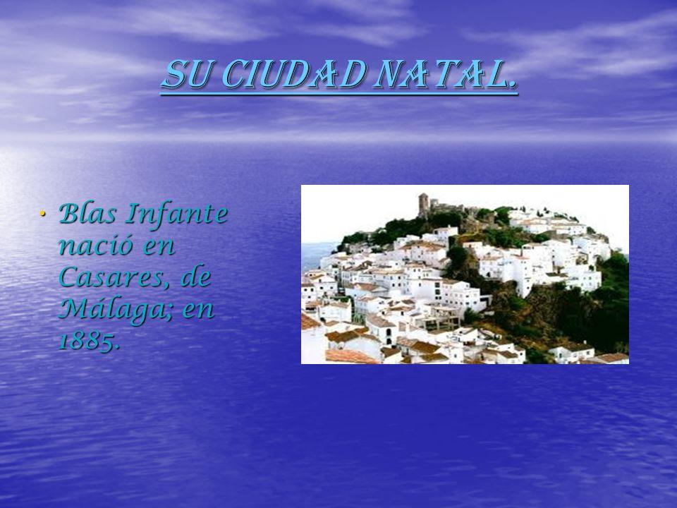 SU CIUDAD NATAL. Blas Infante nació en Casares, de Málaga; en 1885. Blas Infante nació en Casares, de Málaga; en 1885.