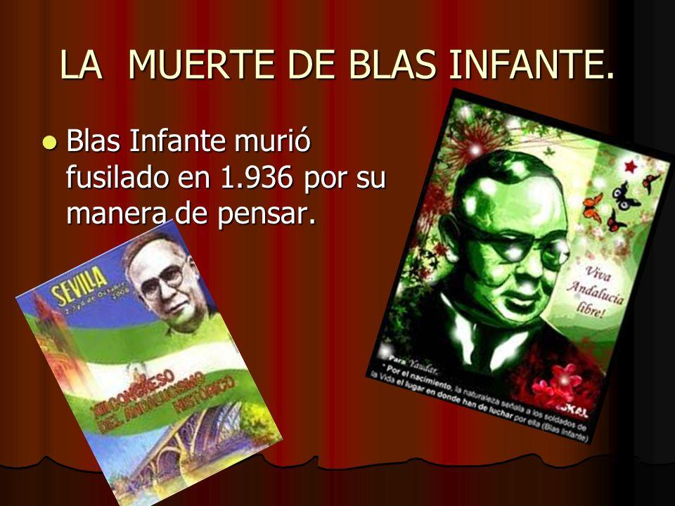 LA MUERTE DE BLAS INFANTE. Blas Infante murió fusilado en 1.936 por su manera de pensar. Blas Infante murió fusilado en 1.936 por su manera de pensar.