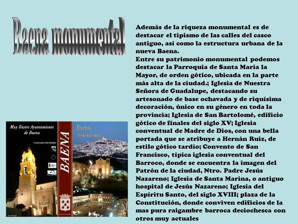 Además de la riqueza monumental es de destacar el tipismo de las calles del casco antiguo, así como la estructura urbana de la nueva Baena.