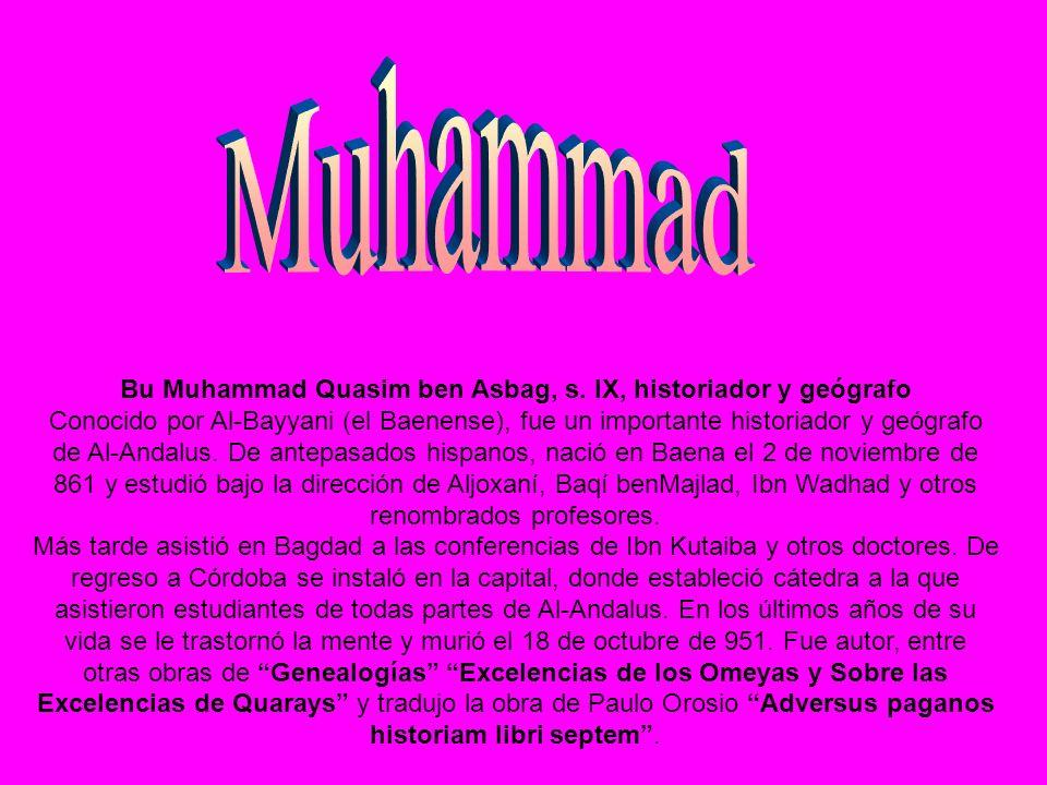 Bu Muhammad Quasim ben Asbag, s. IX, historiador y geógrafo Conocido por Al-Bayyani (el Baenense), fue un importante historiador y geógrafo de Al-Anda