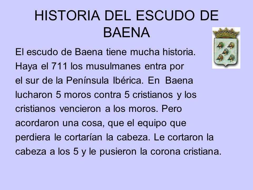 HISTORIA DEL ESCUDO DE BAENA El escudo de Baena tiene mucha historia. Haya el 711 los musulmanes entra por el sur de la Península Ibérica. En Baena lu