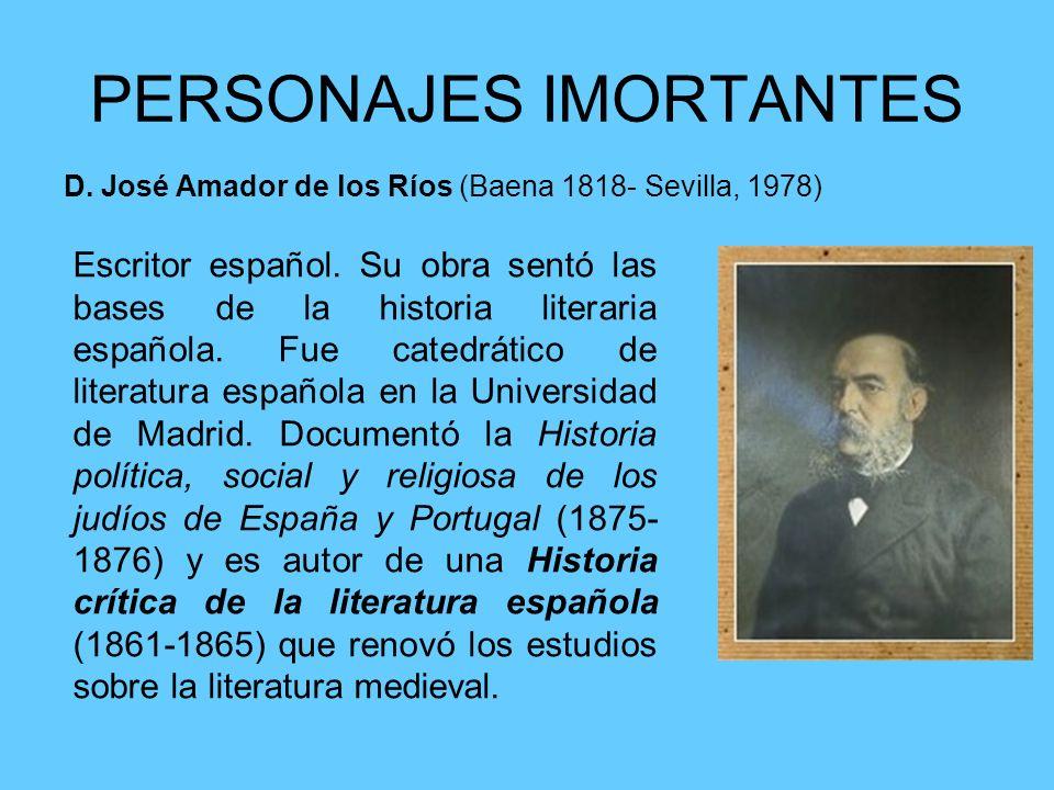 PERSONAJES IMORTANTES D. José Amador de los Ríos (Baena 1818- Sevilla, 1978) Escritor español. Su obra sentó las bases de la historia literaria españo