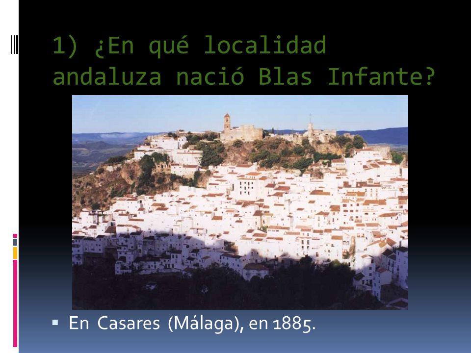 1) ¿En qué localidad andaluza nació Blas Infante? En Casares (Málaga), en 1885.