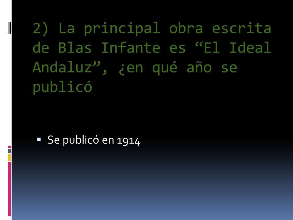 2) La principal obra escrita de Blas Infante es El Ideal Andaluz, ¿en qué año se publicó Se publicó en 1914