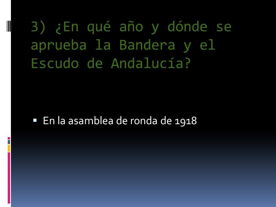 3) ¿En qué año y dónde se aprueba la Bandera y el Escudo de Andalucía? En la asamblea de ronda de 1918