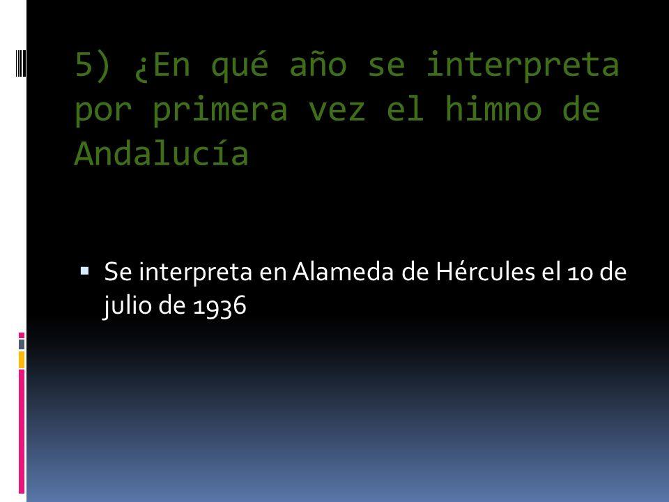 5) ¿En qué año se interpreta por primera vez el himno de Andalucía Se interpreta en Alameda de Hércules el 10 de julio de 1936