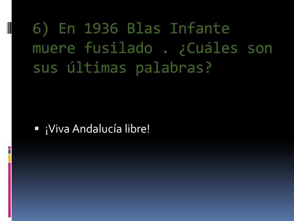 6) En 1936 Blas Infante muere fusilado. ¿Cuáles son sus últimas palabras? ¡Viva Andalucía libre!