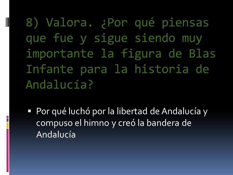 8) Valora. ¿Por qué piensas que fue y sigue siendo muy importante la figura de Blas Infante para la historia de Andalucía? Por qué luchó por la libert