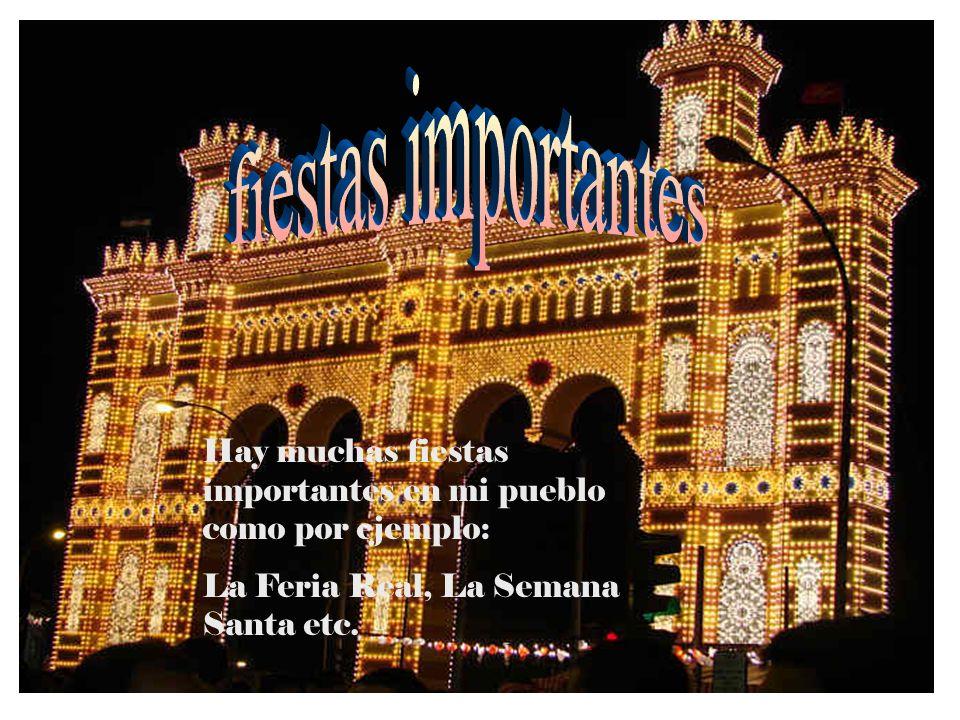 Hay muchas fiestas importantes en mi pueblo como por ejemplo: La Feria Real, La Semana Santa etc.