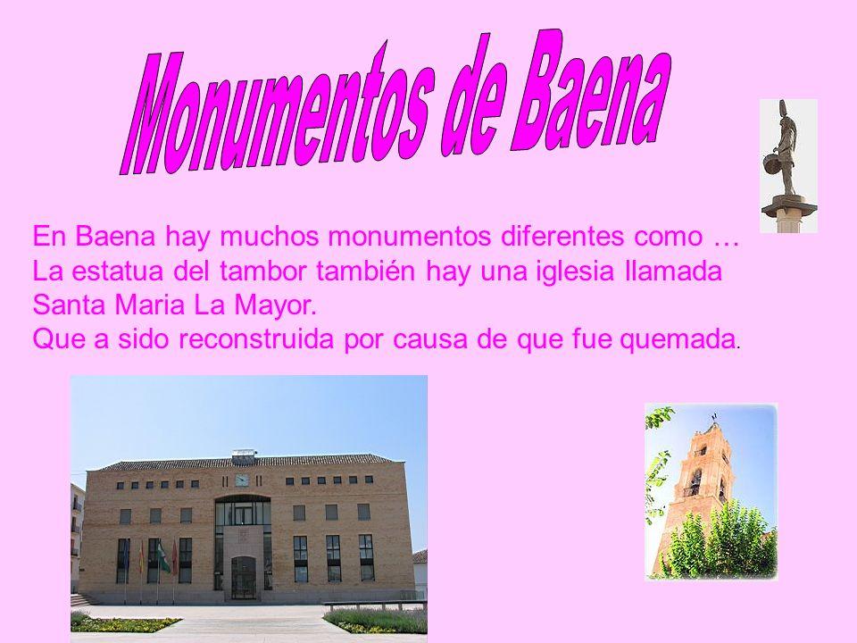 En Baena hay muchos monumentos diferentes como … La estatua del tambor también hay una iglesia llamada Santa Maria La Mayor. Que a sido reconstruida p