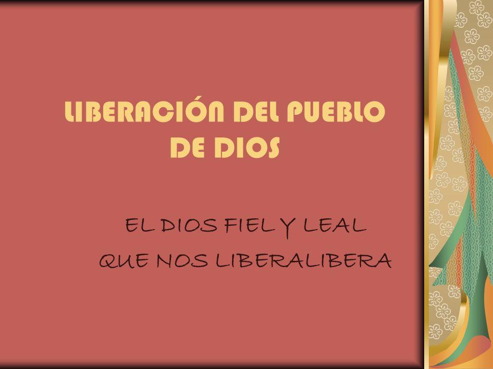 LIBERACIÓN DEL PUEBLO DE DIOS EL DIOS FIEL Y LEAL QUE NOS LIBERALIBERA