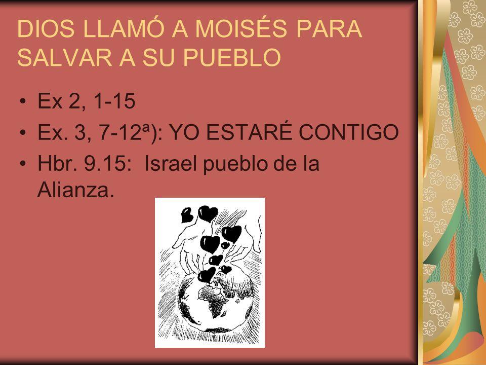 DIOS LLAMÓ A MOISÉS PARA SALVAR A SU PUEBLO Ex 2, 1-15 Ex. 3, 7-12ª): YO ESTARÉ CONTIGO Hbr. 9.15: Israel pueblo de la Alianza.