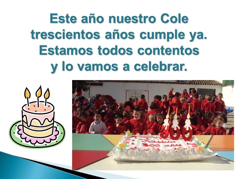 Este año nuestro Cole trescientos años cumple ya. Estamos todos contentos y lo vamos a celebrar.