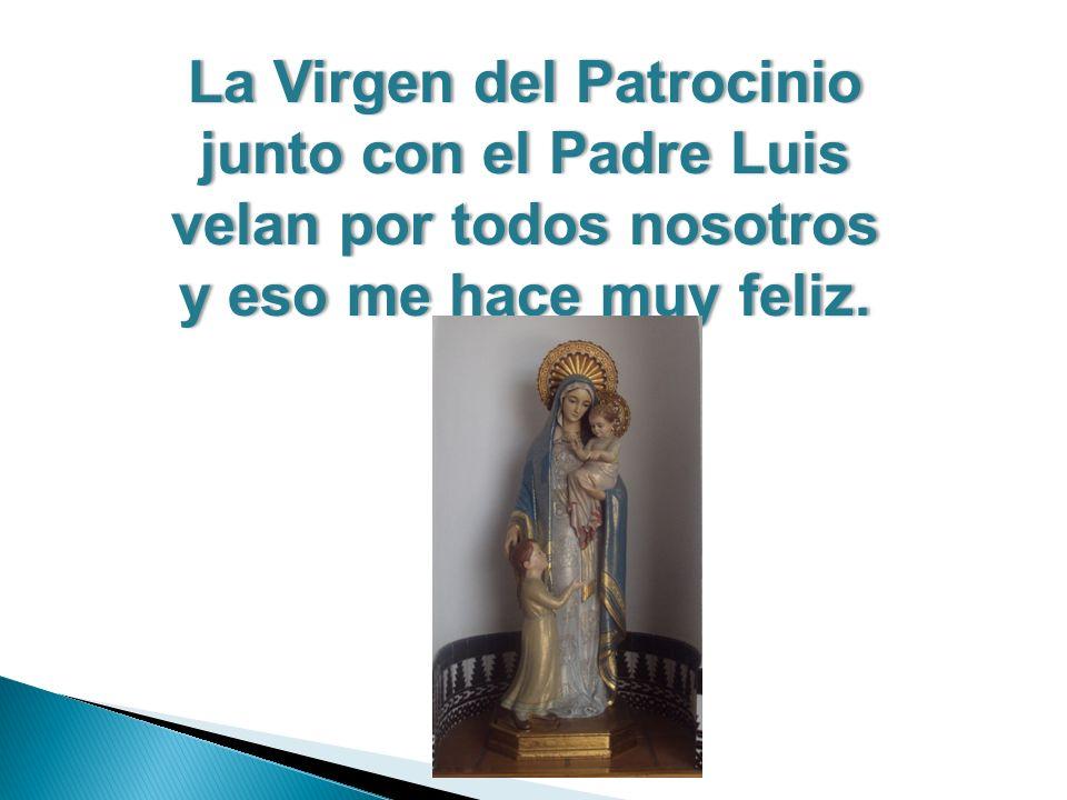 La Virgen del PatrocinioLa Virgen del Patrocinio junto con el Padre Luisjunto con el Padre Luis velan por todos nosotrosvelan por todos nosotros y eso me hace muy feliz.y eso me hace muy feliz.