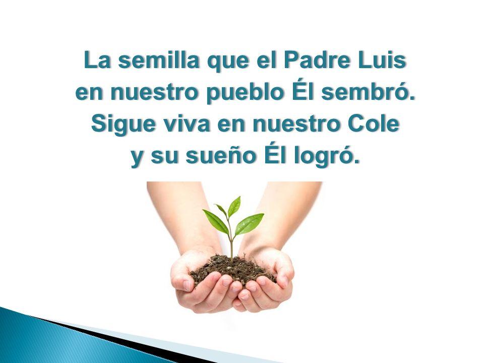 La semilla que el Padre LuisLa semilla que el Padre Luis en nuestro pueblo Él sembró.en nuestro pueblo Él sembró.