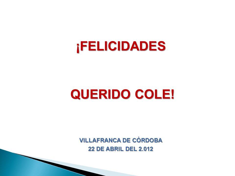¡FELICIDADES QUERIDO COLE! QUERIDO COLE! VILLAFRANCA DE CÓRDOBA 22 DE ABRIL DEL 2.012