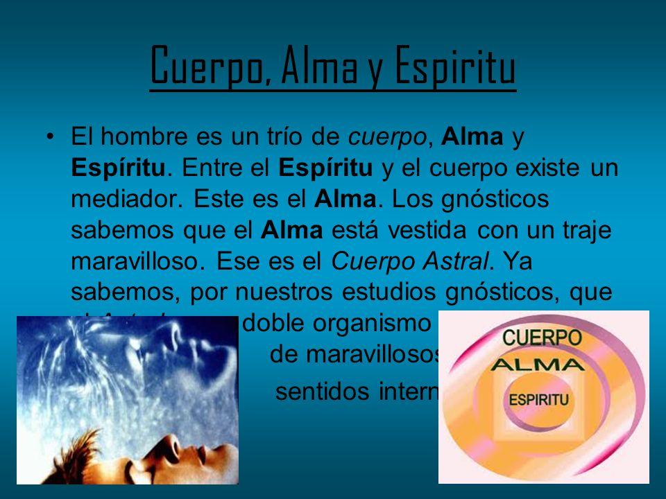 Cuerpo, Alma y Espiritu El hombre es un trío de cuerpo, Alma y Espíritu. Entre el Espíritu y el cuerpo existe un mediador. Este es el Alma. Los gnósti