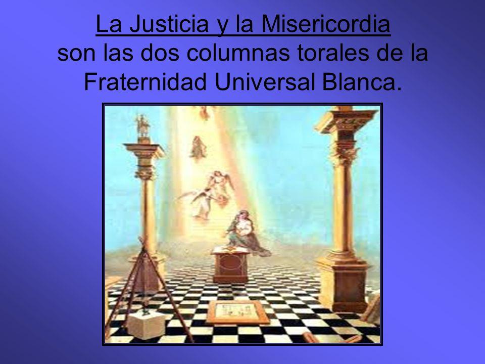 La Justicia y la Misericordia son las dos columnas torales de la Fraternidad Universal Blanca.