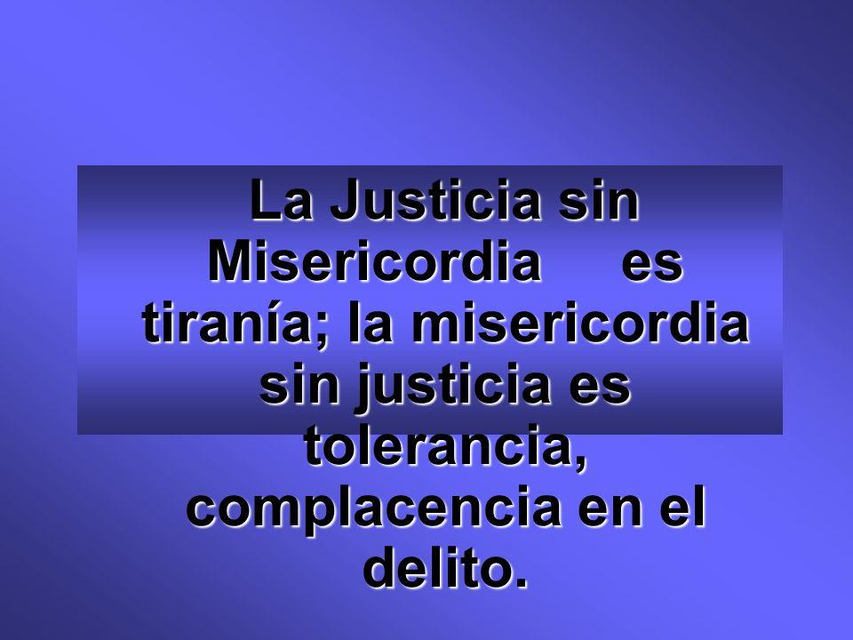 La Justicia sin Misericordia es tiranía; la misericordia sin justicia es tolerancia, complacencia en el delito.