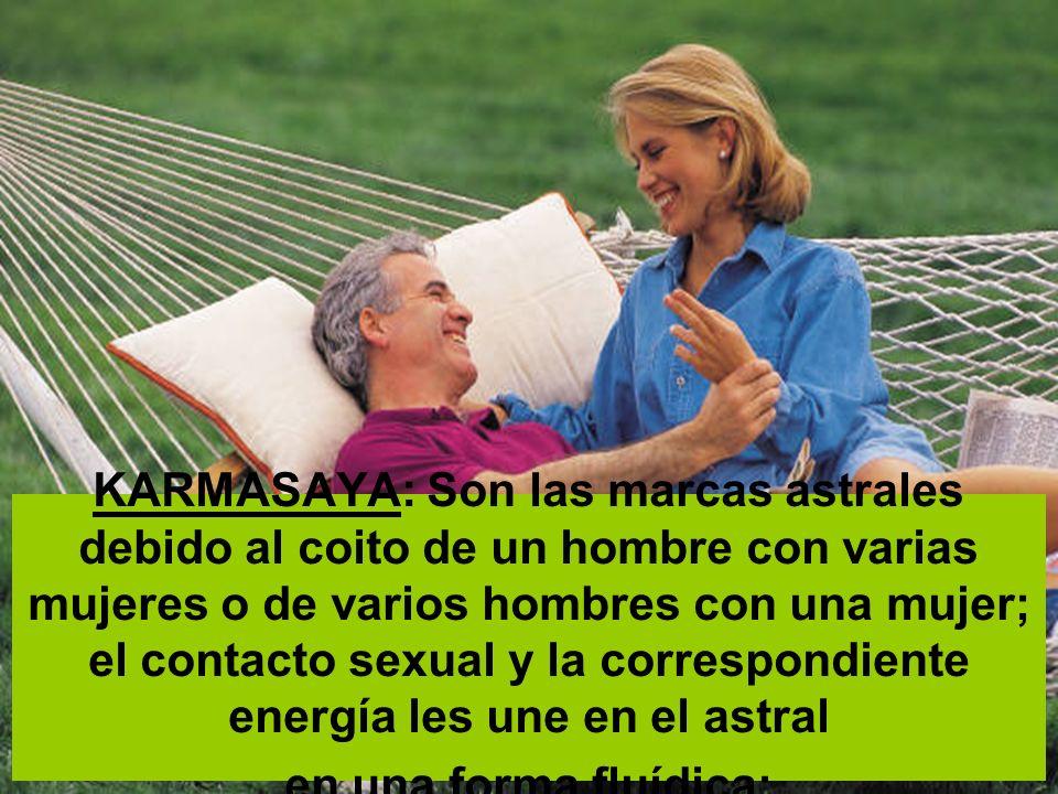 KARMASAYA: Son las marcas astrales debido al coito de un hombre con varias mujeres o de varios hombres con una mujer; el contacto sexual y la correspondiente energía les une en el astral en una forma fluídica;
